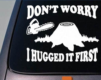 Logger Don't Worry I Hugged it First Sticker Decal Vinyl Lumberjack Chainsaw *C285*