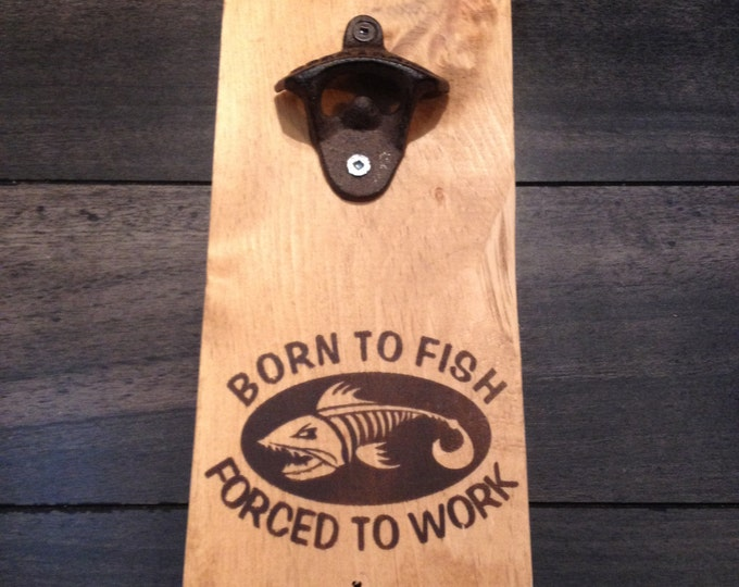 Wall Mounted bottles Opener - Born to Fish forced to work - Open here Beer sign reclaimed Rustic vintage pine wood sign fisherman fishing