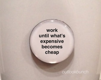 Quote | Mug | Magnet | Work Until What's Expensive Becomes Cheap