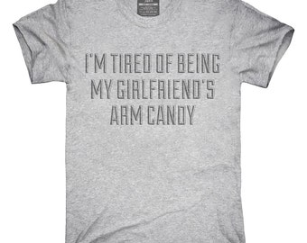 I'm Tired Of Being My Girlfriends Arm Candy T-Shirt, Hoodie, Tank Top, Gifts