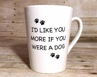 I'd Like You More If You Were A Dog - Custom Dog Themed Coffee Mug