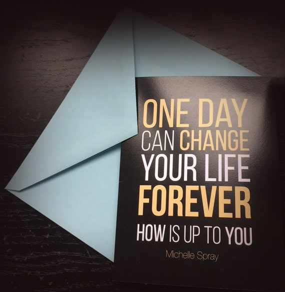 Greeting card Inspirational quote print: One Day Can Change Your Life Forever. HOW is up to you-by Michelle Spray black 5.5x4.25 w envelope