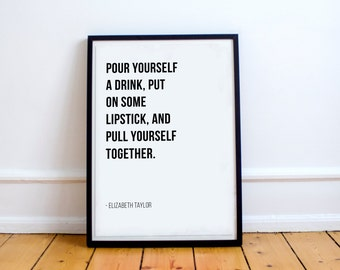 Pour Yourself A Drink, Put On Some Lipstick, And Pull Yourself Together - Elizabeth Taylor // Letter Board Quote // Wall Art // Print