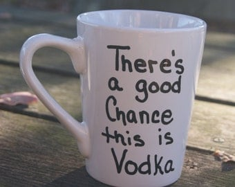 There's a chance this is VODKA ...Vodka mug...RTS..Ready To Ship..  Hand Painted..New Mugs..BFF Gifts.. Just because
