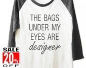 The Bags Under My Eyes Are Designer tshirt workout shirt women t shirt baseball tshirt 3/4 sleeve shirt unisex size S M L