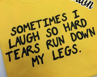 Sometimes I Laugh So Hard Tears Run Down My Legs Getting Old Bladder Problems Pee A Little Funny Fun Always Laughing Gift T-shirt
