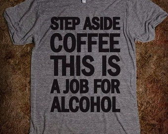 Step Aside Coffee This is a Job for Alcohol Funny T-shirt 100%cotton