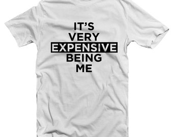 It's Very Expensive Being Me T Shirt Funny High Maintenance Luxury Top Exclusive New Tee