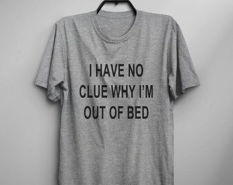 I have no clue why I'm out of bed Funny TShirt Tumblr Shirt Hipster Graphic Tees for Women T Shirts for Teens Teenager Clothes Gifts
