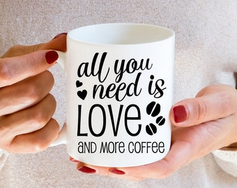Coffee Mug All You Need Is Love and More Coffee Cup - Gift For Coffee Lover