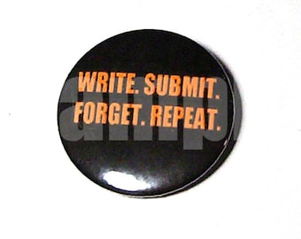 Write. Submit. Forget. Repeat. - Writer's Mantra button!!