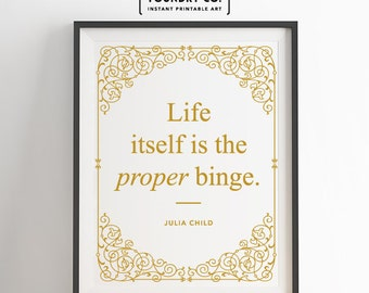"Julia Child - ""Life itself is the proper binge."" Printable Elegant Inspirational Quote // Wall Decor - INSTANT DOWNLOAD Print"