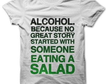 Alcohol. Because No Great Story Started With Someone Eating a Salad t-shirt
