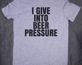 I Give Into Beer Pressure Slogan Tee Funny Sarcastic Alcohol Drinking Drunk Peer Pressure T-shirt