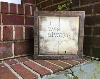 It was always you ~ handmade rustic sign with border