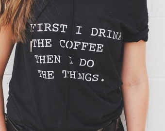 First I Drink The Coffee Then I do The Things Tee, Off Shoulder Top, Hipster Tee, Oversized Sweatshirt, Slouchy Shirt, Gifts for Her
