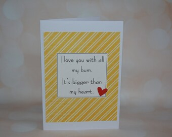 I love you with all my bum, it's bigger than my heart- love/anniversary card