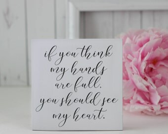 If you think my hands are full, you should see my heart, Mom Quote Sign, Small Quote Signs, Motherhood Quotes, Inspirational Quote Signs