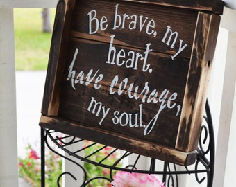 Be Brave My Heart, Have Courage My Soul-rustic wooden sign