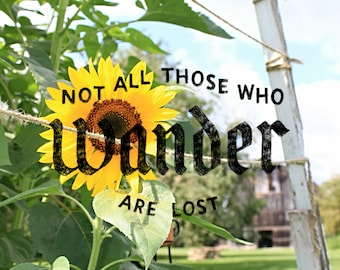 """Ditgital Photo-Sunflower phtot with overlay """"Not all those who wander are lost"""""""