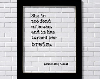 Louisa May Alcott - Floating Quote - She is too fond of books and it has turned her brain - Quote Book Lover Worm Bibliophile Librarian Sign