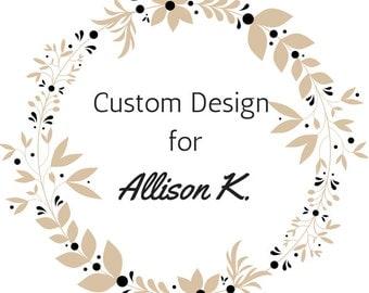 Custom Design For Allison K.