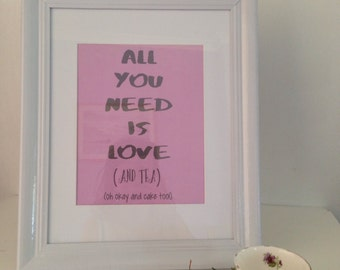 All You Need Is Love And Tea (Oh Okay And Cake Too!) Print