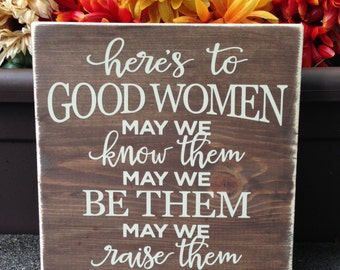 Here's to good women, wood sign, may we know them, may we be them, may we raise them, insipirational quote - Style# HM101