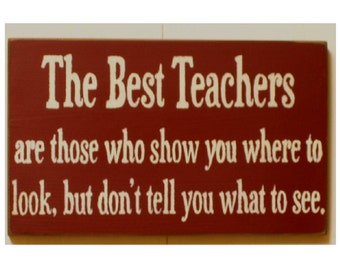 The Best Teachers are those who show you where to look but not what to see wood sign