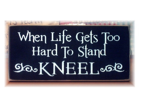 When life gets to hard to stand KNEEL primitive wood sign