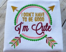 Girls embroidered Christmas shirt, don't have to be good I'm cute shirt, girly christmas colors and arrow shirt
