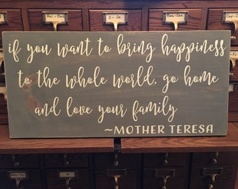 If you want to bring happiness to the whole world, go home and love your family ~ wood sign - Mother Teresa - 1'x2'