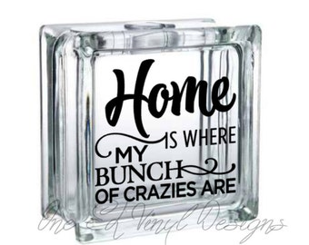 Home is Where My Bunch of Crazies Are - Vinyl Decal for a DIY Glass Block, Frames, and more...Block Not Included