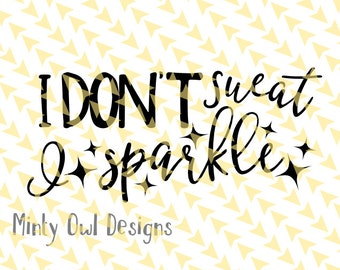 Cricut SVG - I Don't Sweat I Sparkle SVG - Work Out Quote - Exercise - Fitness - Yoga - Silhouette - Gym - Tshirt - Water Bottle