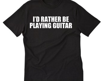 I'd Rather Be Playing Guitar T-shirt Tees For Guitar Player Gift Idea Shirt