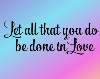 Let All That You Do Be Done In Love - Vinyl Wall Decal - Christian Vinyl Wall Art - Wall Decor - Christian Wall Decal - Christian Decal
