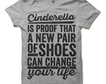 Funny T-Shirt. Cinderella Is Proof That a New Paid Of Shoes Can Change Your Life.