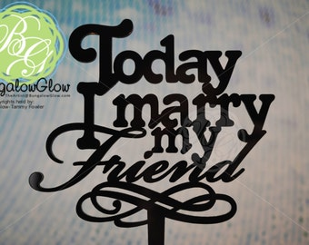 Today I Marry My Friend Wedding Cake Topper, CHOOSE COLOR *Original Design*