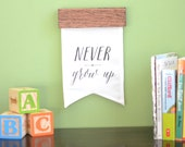 Never Grow Up Banner, Lettered Quote, Nursery Quote Sign, Quotes for Children, Playroom Art, Gender Neutral Baby Gift, Modern Kids Decor