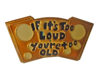 If It'S TOO LOUD You'RE ToO OlD vintage enamel pin badge