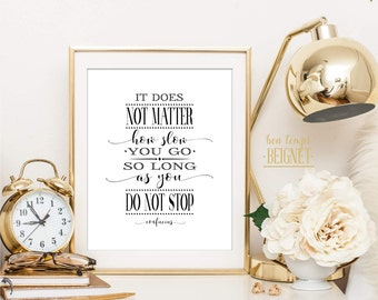 It does not matter how slowly you go, so long as you do not stop. Confucius - INSTANT DOWNLOAD -Inspirational Quote 8x10