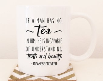 Japanese Proverb, If a man has no tea in him he is incapable of understanding truth and beauty. Tea lover mug, Gift idea