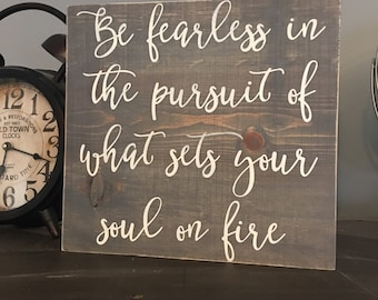 be fearless in the pursuit of what sets your soul on fire wood sign (Restyled Vintage Designs)