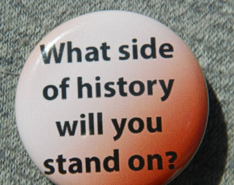 What side of history are you onButton/Magnet/Bottle Opener