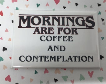 Stranger Things inspired Fridge Magnet or Pinback 2x3 inches Mornings Are For Coffee And Contemplation