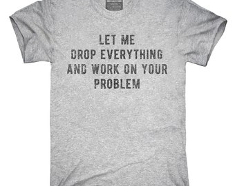 Let Me Drop Everything And Work On Your Problem T-Shirt, Hoodie, Tank Top, Gifts