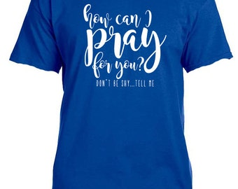 How Can I Pray For You shirt