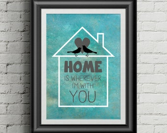 Home Quote Print - Home is wherever i'm with you.