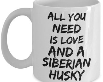 Unique Coffee Mug - All You Need Is Love And A Siberian Husky - Amazing Present Idea, Great Quality Ceramic Cups For Coffee, Tea, Milk -11oz