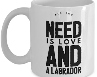 Unique Coffee Mug - All You Need Is Love And A Labrador - Amazing Present Idea, Great Quality Ceramic Cups For Coffee, Tea, Milk -11oz